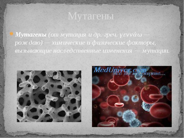 Мутагены Мутагены(отмутацияидр.-греч.γεννάω— рождаю) — химические и физ...