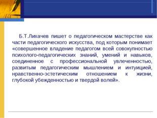 Б.Т.Лихачев пишет о педагогическом мастерстве как части педагогического иску