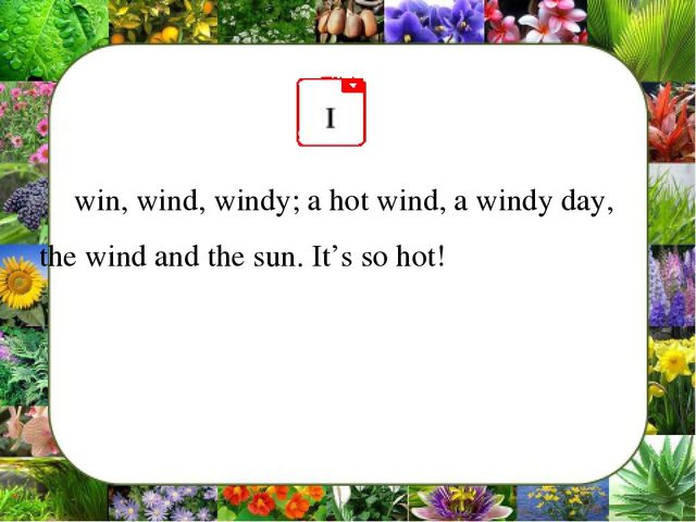 win, wind, windy; a hot wind, a windy day, the wind and the sun. It's so hot!