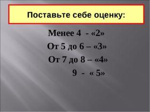 Менее 4 - «2»  От 5 до 6 – «3»  От 7 до 8 – «4»  9 - « 5» Поставьте