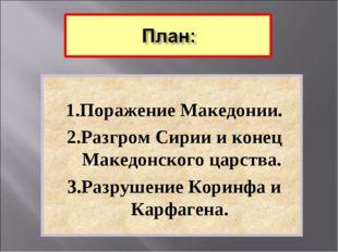 1.Поражение Македонии. 2.Разгром Сирии и конец Македонского царства. 3.Разру