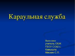 Караульная служба Выполнил учитель ОБЖ ГБОУ СОШ с. Камышла Мискин С.П.