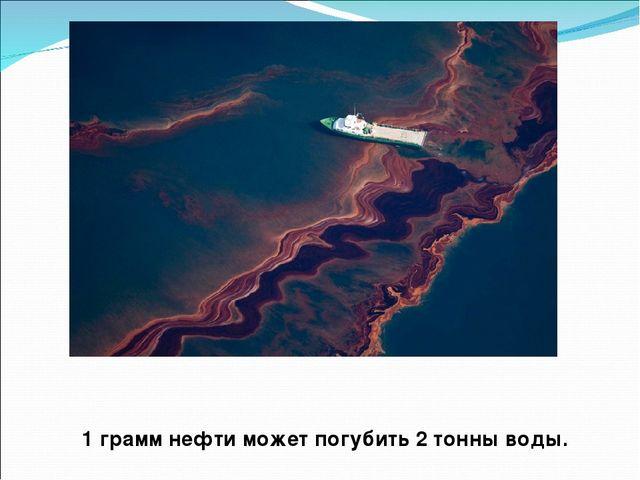 1 грамм нефти может погубить 2 тонны воды.