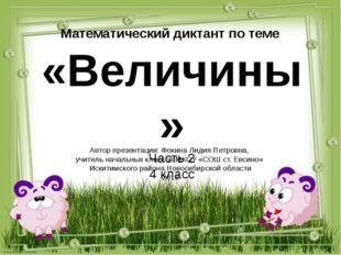 Математический диктант по теме «Величины» Часть 2 4 класс Автор презентации: