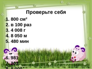 Проверьте себя 1. 800 см² 2. в 100 раз 3. 4 008 г 4. 8 050 м 5. 480 мин 6. 98