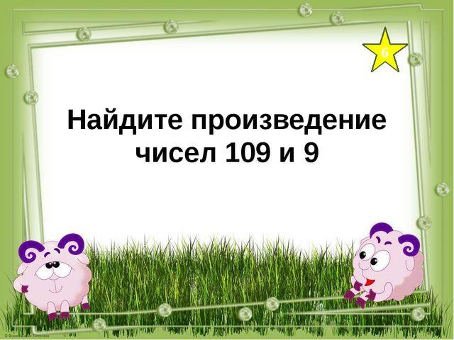 6 Найдите произведение чисел 109 и 9