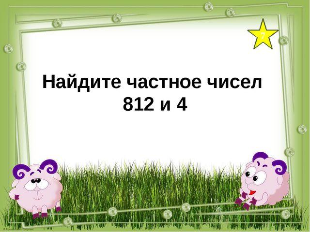 7 Найдите частное чисел 812 и 4