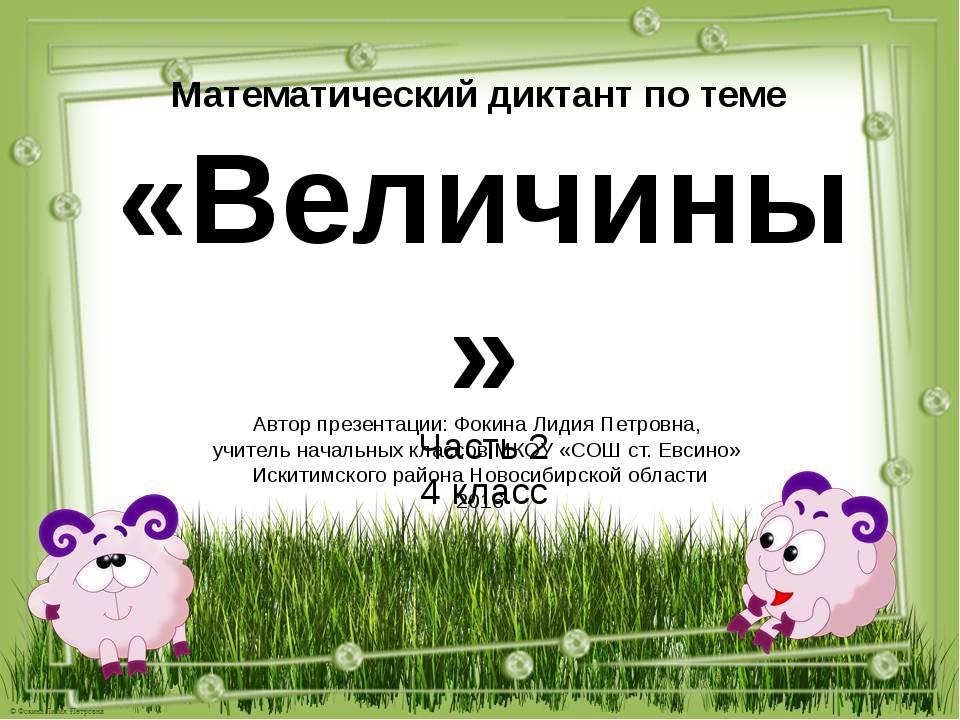 Математический диктант по теме «Величины» Часть 2 4 класс Автор презентации:...