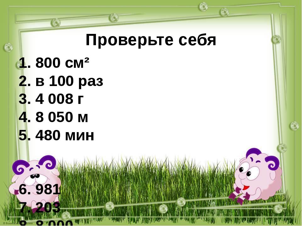 Проверьте себя 1. 800 см² 2. в 100 раз 3. 4 008 г 4. 8 050 м 5. 480 мин 6. 98...