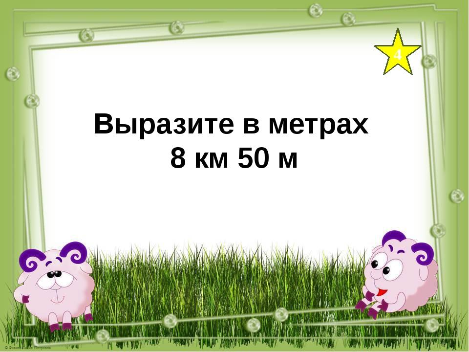 4 Выразите в метрах 8 км 50 м