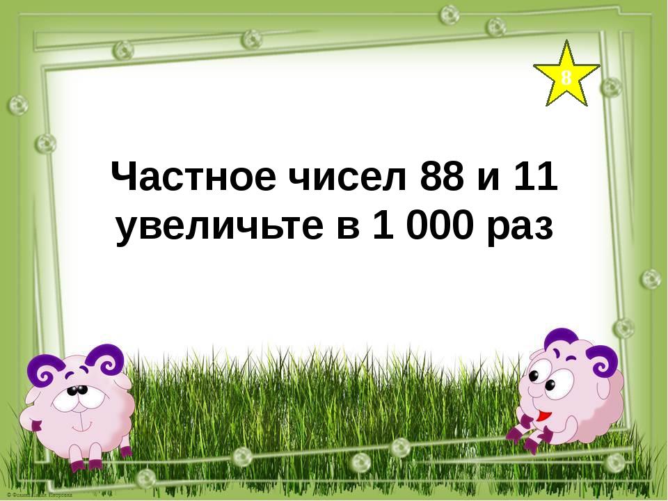 8 Частное чисел 88 и 11 увеличьте в 1 000 раз