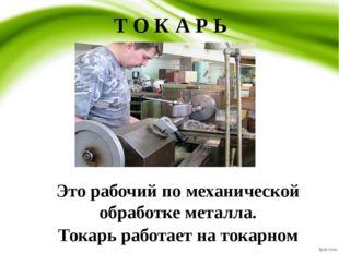 Т О К А Р Ь Это рабочий по механической обработке металла. Токарь работает на