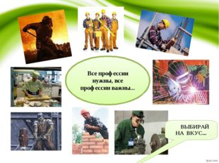 Все профессии нужны, все профессии важны... ВЫБИРАЙ НА ВКУС...