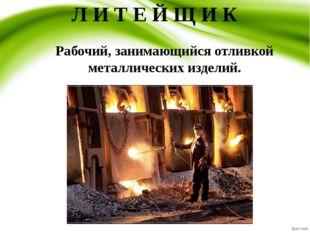 Л И Т Е Й Щ И К  Рабочий, занимающийся отливкой металлических изделий.