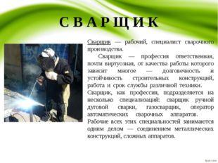 С В А Р Щ И К Сварщик — рабочий, специалист сварочного производства. Сварщик