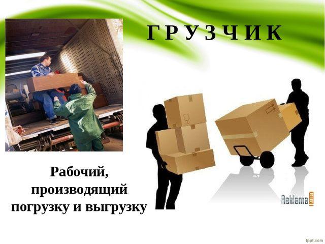 Рабочий, производящий погрузку и выгрузку Г Р У З Ч И К
