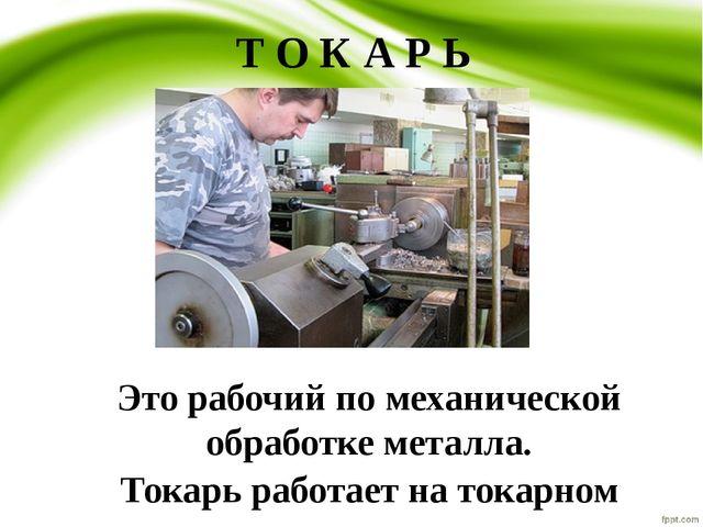Т О К А Р Ь Это рабочий по механической обработке металла. Токарь работает на...