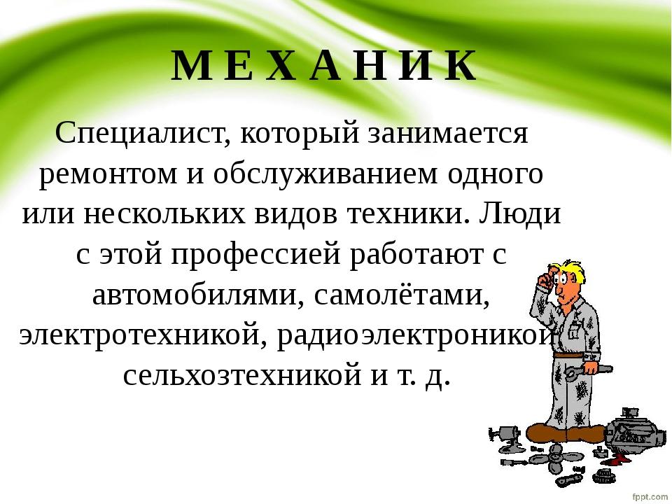 М Е Х А Н И К Специалист, который занимается ремонтом и обслуживанием одного...