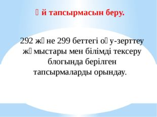 Үй тапсырмасын беру. 292 және 299 беттегі оқу-зерттеу жұмыстары мен білімді т