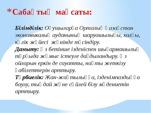 Сабақтың мақсаты: Білімділік: Оқушыларға Орталық Қазақстан экономикалық аудан...