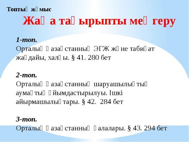 Жаңа тақырыпты меңгеру Топтық жұмыс 1-топ. Орталық Қазақстанның ЭГЖ және таби...