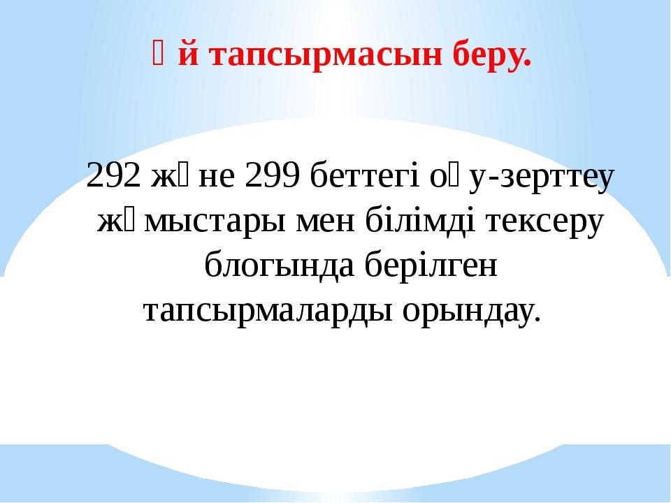 Үй тапсырмасын беру. 292 және 299 беттегі оқу-зерттеу жұмыстары мен білімді т...