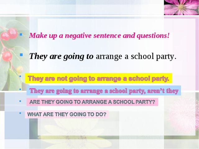 Make up a negative sentence and questions! They are going to arrange a schoo...