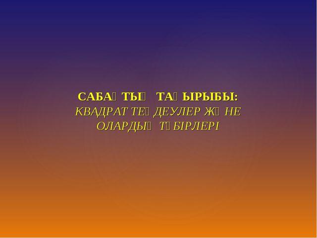 САБАҚТЫҢ ТАҚЫРЫБЫ: КВАДРАТ ТЕҢДЕУЛЕР ЖӘНЕ ОЛАРДЫҢ ТҮБІРЛЕРІ