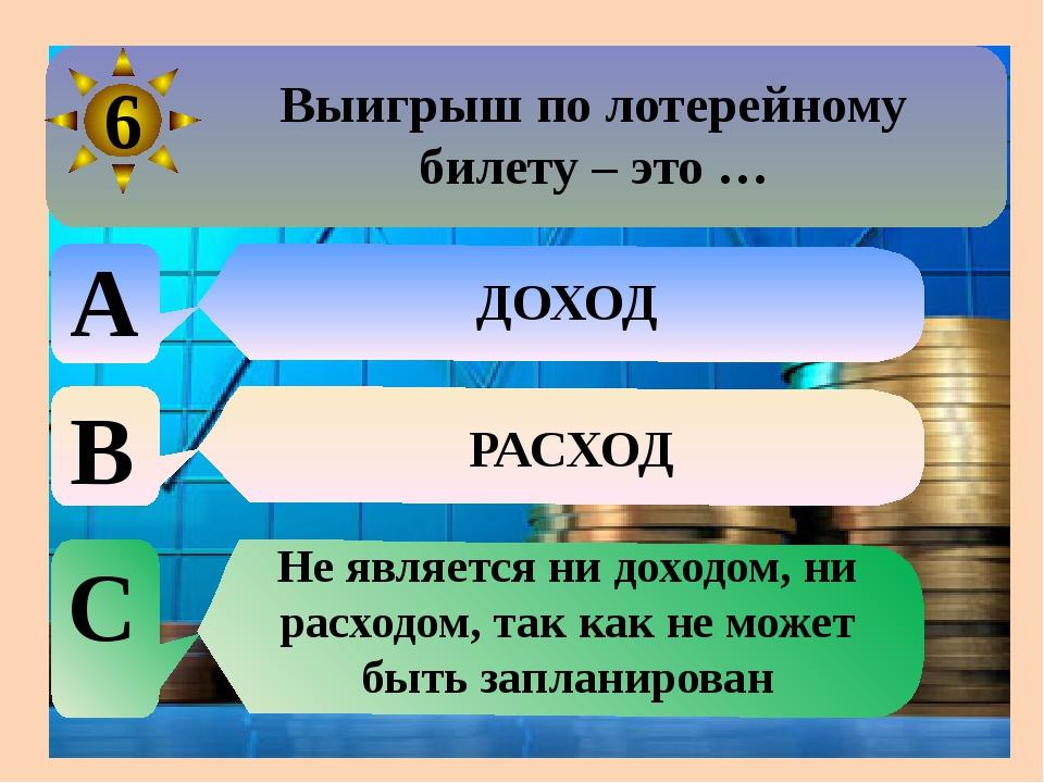 Выигрыш по лотерейному билету – это … A ДОХОД B РАСХОД C Не является ни дохо...