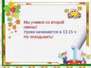 Мы учимся со второй смены! Уроки начинаются в 13.15 ч Не опаздывать!