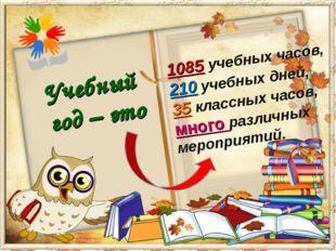 Учебный год – это 1085 учебных часов, 210 учебных дней, 35 классных часов, мн