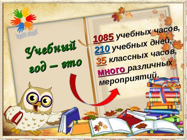 Учебный год – это 1085 учебных часов, 210 учебных дней, 35 классных часов, мн...