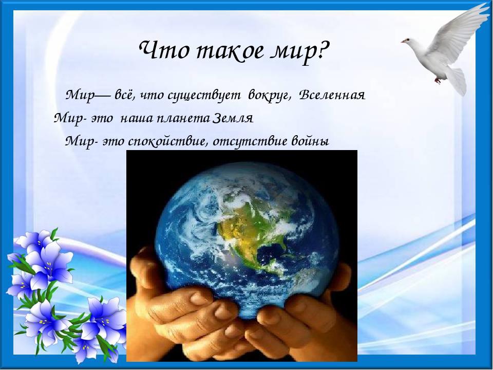 Что такое мир? Мир— всё, что существует вокруг, Вселенная Мир- это наша плане...