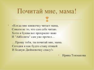 «Когда мне книжечку читает мама, Совсем не то, что сам себе читаю. Хотя я бук