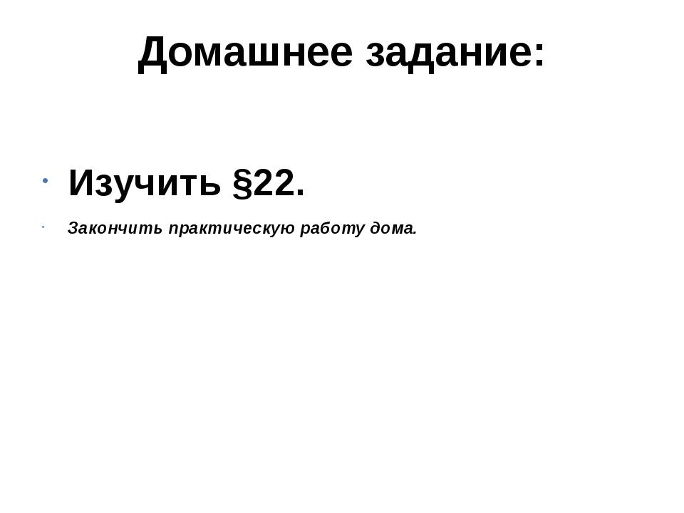 Домашнее задание: Изучить §22. Закончить практическую работу дома.