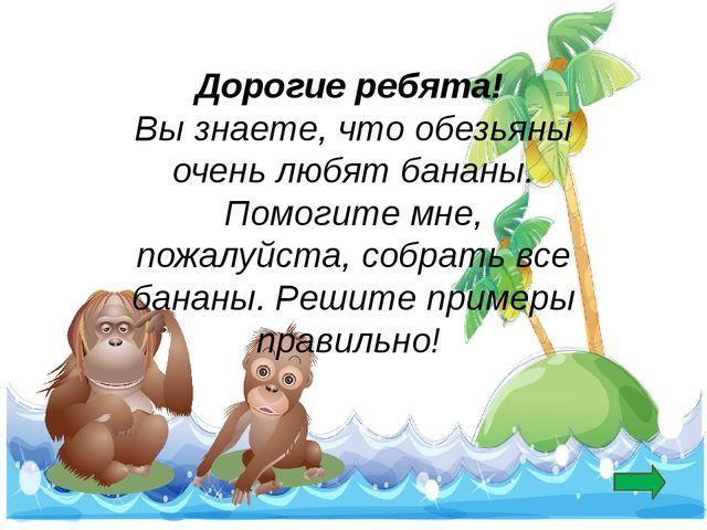 Дорогие ребята! Вы знаете, что обезьяны очень любят бананы. Помогите мне, по...