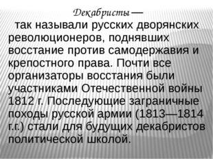 Декабристы — так называли русских дворянских революционеров, поднявших восста