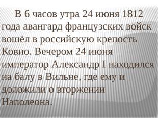 В 6 часов утра24 июня 1812 годаавангард французских войск вошёл в российск
