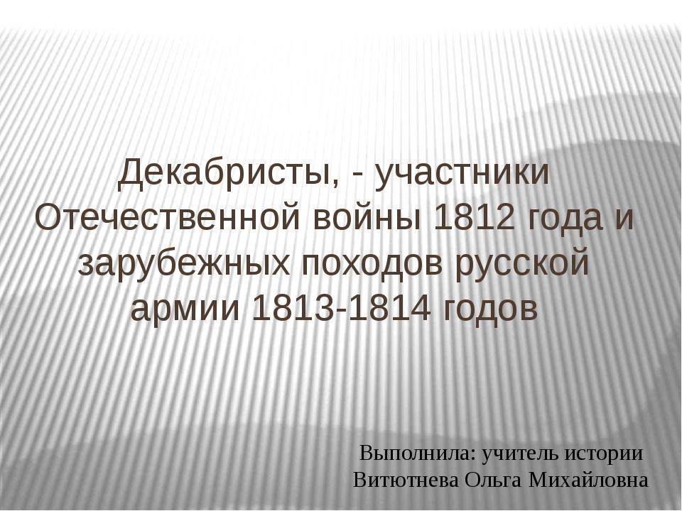 Декабристы, - участники Отечественной войны 1812 года и зарубежных походов ру...