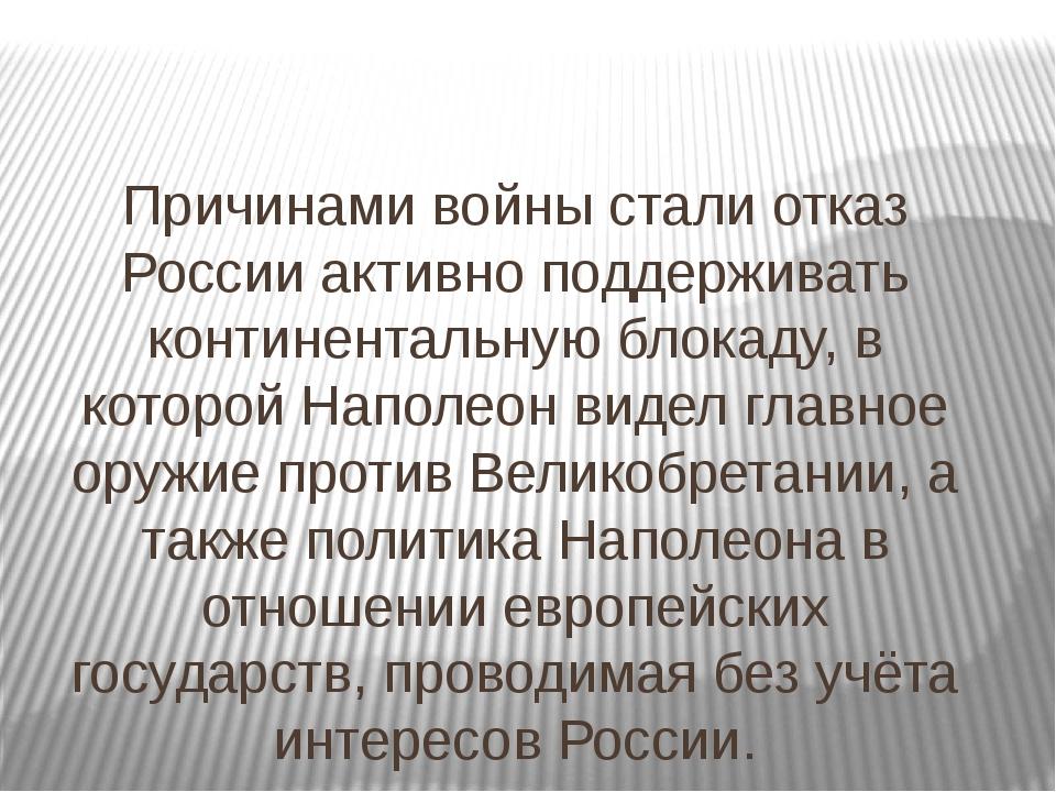 Причинами войны стали отказ России активно поддерживать континентальную блока...