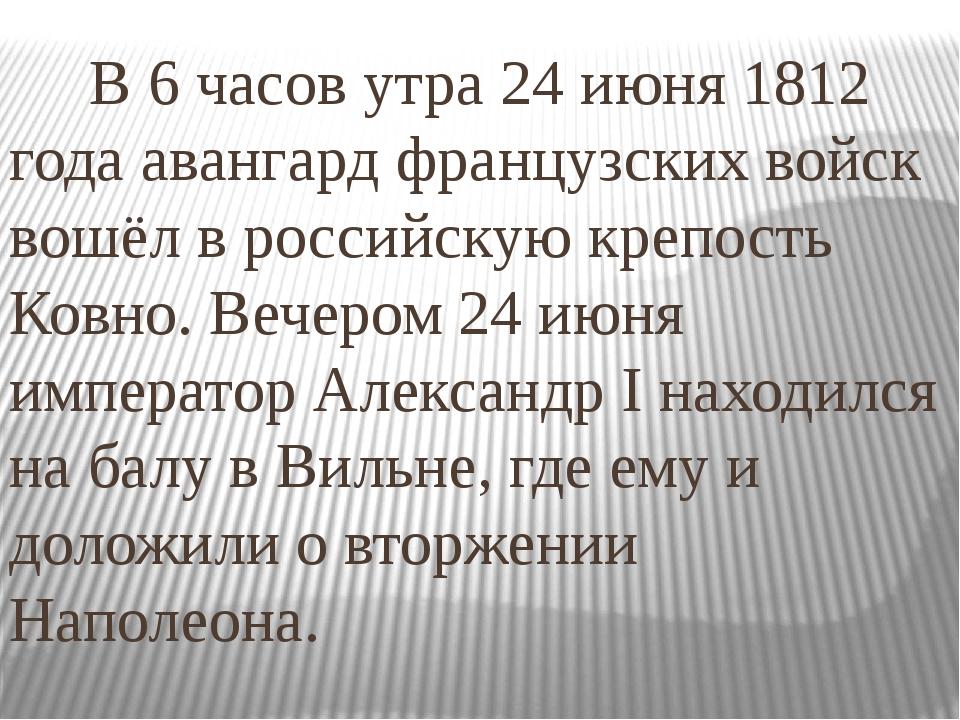 В 6 часов утра24 июня 1812 годаавангард французских войск вошёл в российск...