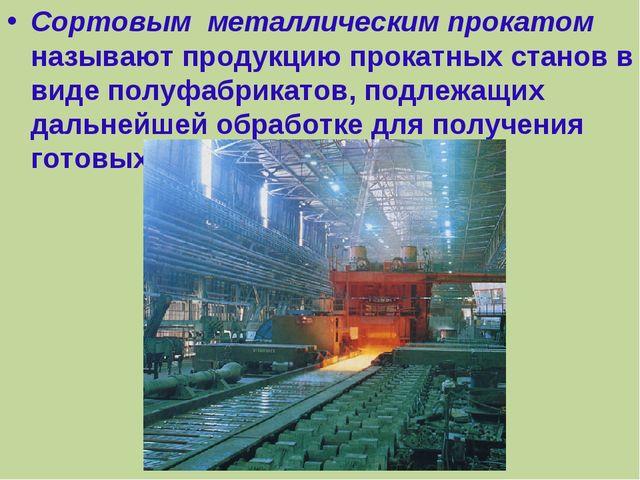 Сортовым металлическим прокатом называют продукцию прокатных станов в виде по...