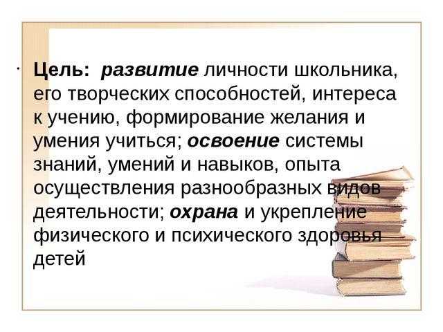 Цель: развитие личности школьника, его творческих способностей, интереса к у...
