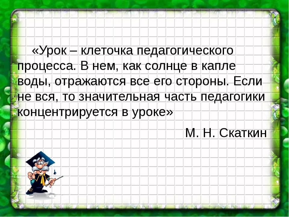 «Урок – клеточка педагогического процесса. В нем, как солнце в капле воды, о...