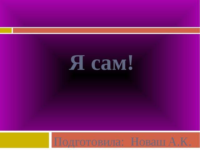 Я сам! Подготовила: Новаш А.К.