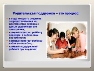 Родительская поддержка – это процесс: в ходе которого родитель сосредотачива