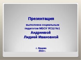 Презентация выполнена социальным педагогом МБОУ ЯСШ №1 Андреевой Лидией Иван