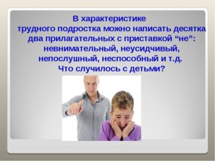 В характеристике трудного подростка можно написать десятка два прилагательных