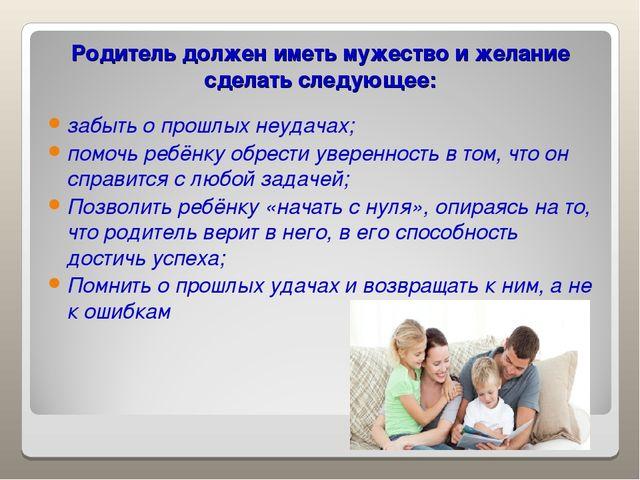 Родитель должен иметь мужество и желание сделать следующее: забыть о прошлых...