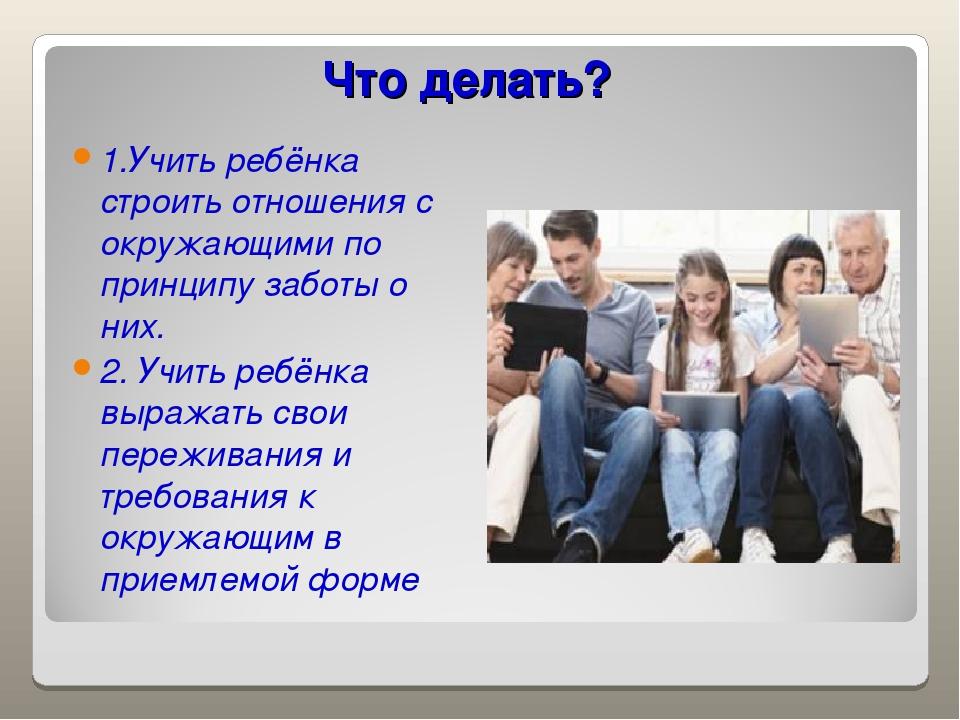 Что делать? 1.Учить ребёнка строить отношения с окружающими по принципу забот...